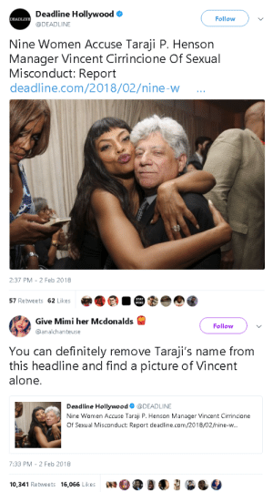 blvckgeezus:  goawfma: Taraji literally has nothing to do with this. they really tired it  They really tried to drag her down with him.  : Deadline Hollywoodo  @DEADLINE  Follow  Nine Women Accuse Taraji P. Henson  Manager Vincent Cirrincione Of Sexual  Misconduct: Report  deadline.com/2018/02/nine-w  0  2:37 PM -2 Feb 2018  57 Retweets 62 Likes   Give Mini her Mcdonalds  @analchanteuse  Follow  You can definitely remove Taraji's name from  this headline and find a picture of Vincent  alone.  Deadline Hollywood@DEADLINE  Nine Women Accuse Taraji P. Henson Manager Vincent Cirrincione  Of Sexual Misconduct: Report deadline.com/2018/02/nine-w  7:33 PM -2 Feb 2018  10,341 Retweets 16,066 LikeswOea blvckgeezus:  goawfma: Taraji literally has nothing to do with this. they really tired it  They really tried to drag her down with him.