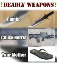 I know who scares me the most 😮😮: ! DEADLY WEAPONS!  Rambo  Chuck Norris  Your Mother I know who scares me the most 😮😮