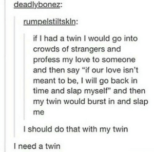 "Love, Time, and Back: deadlybonez:  rumpelstiltskln:  if I had a twin I would go into  crowds of strangers and  profess my love to someone  and then say ""if our love isn't  meant to be, I will go back in  time and slap myself"" and then  my twin would burst in and slap  me  I should do that with my twin  I need a twin Time traveller"