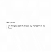 Friends, Funny, and Girl Memes: deadparent:  im dying inside but at least my friends think im  funny 😒