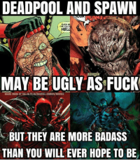 Fac, Fucking, and Marvel Comics: DEADPOOL AND SPAWN  EVER S  THE FAC  HEL  MAY BE UGLY AS FUCK  MEME MADE BY THE FBPG DC/MARVEL-COMICS/MOVIES  BUT THEY ARE MORE BADASS  THAN YOU WILL EVER HOPE TO BE