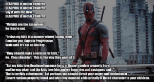 "Children, Good for You, and Love: DEADPOOL is not for children.  DEADPOOL is not for children.  Say it with me, now.  DEADPOOL is not for Children.  ""My kids are the exception-""  No they're not.  ""Iraise my kids in a manner where lallow them  Good for you, Captain Progressive.  Wait until it's out on Blu Ray.  They should make a version for kids.j  No. They shouldn't. This is the way they wanted it.  ""But my kids love Deadpool because he is in Cinsert random property here]  and he was okay, and the kids love him and we have toys and costume and.  That's terribly unfortunate. But perhaps you should direct your anger and confusion at  insert random property here], and why they exposed a historically R-Rated character to your children. superhero-news:  Please don't bring your children to this movie."