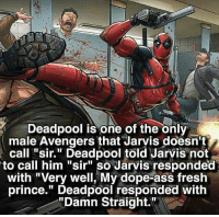 """ShenaniganZ: Deadpool is one of the only  male Avengers that Jarvis doesn't  call """"sir."""" Deadpool told Jarvis not  to call him """"sir"""" so Jarvis responded  with """"Very well, My dope-ass fresh  prince."""" Deadpool responded with  """"Damn Straight. ShenaniganZ"""