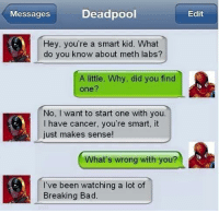 Bad, Breaking Bad, and Memes: Deadpool  Messages  Hey, you're a smart kid. What  do you know about meth labs?  A little. Why, did you find  one?  No, I want to start one with you  have cancer, you're smart, it  just makes sense!  What's wrong with you?  I've been watching a lot of  Breaking Bad  Edit