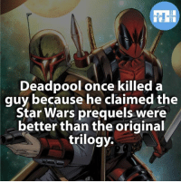 Brutal  ~iceman~: Deadpool once killed a  guy because he claimed the  Star Wars prequels were  better than the original  trilogy. Brutal  ~iceman~