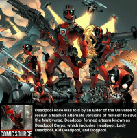 Memes, 🤖, and Xmen: Deadpool once was told by an Elder of the Universe to  recruit a team of alternate versions of himself to save  the Multiverse. Deadpool formed a team known as  Deadpool Corps, which includes Headpool, Lady  Deadpool, Kid Deadpool, and Dogpool  COMIC SOURCE That's one crazy team Comic: Prelude to the Deadpool Corps 4 _____________________________________________________ - - - - - - - Hulk Hawkeye Spiderman Daredevil Wolverine Logan Deadpool LukeCage CaptainAmerica Avengers Xmen StarWars Defenders Ironman DarthVader Doctorstrange Yoda SpidermanHomecoming Marvel ComicFacts Superhero Comics Like4ike Like Facts Disney DCcomics Netflix