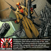 Disney, Facts, and Memes: Deadpool's typical gear is usually some combination  of weapons, dual swords and an smg or two. Also,  explosives. His current swords are made from nano-  ceramic fiber composite materials and can cut  through webbing. He also carries around a Chitauri  hand cannon  ■  COMIC SOURCE hand an he also carries around a Chitauri Deadpool probably got every weapon you could think of ________________________________________________________ Spiderman2099 Ironman BlackWidow Avengers Marvel Hulk Spiderman BlackPanther MCU Venom Hawkeye SpidermanHomecoming DarthVader Thor CaptainAmerica StarWars Deadpool Like CivilWar Antman quicksilver Like4Like Facts Comics Lukecage Daredevil Marvel CW Disney DCComics