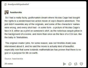 Beautiful, God, and Life: deadpoolshipsdestiel  haaskarotta  So l had a really fucky, godforsaken dream where Nicolas Cage had bought  the rights to a westernised live action movie of Jojo's Bizarre adventure. The  plot didn't resemble any of the originals, and some of the characters' names  were wrong, and every shot had in some form a picture of Nicolas Cage's  face in it, either as a print on someone's shirt, as the notorious sequin pillow in  the background of a scene, and more than once as the face of a CGI sun, like  the baby in Teletubbies.  The original creator (who, for some reason, was not Hirohiko Araki) was  interviewed about it, and he said the movie is actually kind of beautiful,  especially now that some icelandic mathematician has proven that there is no  god or a purpose for life on earth  Source: haaskarotta  24 notes  A Omae Wa Mou Shindeiru