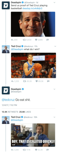 Ted Cruz stepping up his Twitter game: Deadspin  @Deadspin 1d  Send us proof of Ted Cruz playing  basketball dead sp.in/x4dkjk3  6,639 5,885  M  t 209   Ted Cruz  (atedcruz 11h  @Deadspin what do I win?  1,205 t 30.2K 69.3K  M  DU   Deadspin  Deadspin  ated cruz Go eat shit  1/24/17, 7:52 PM  13.4K  RETWEETS  25.6K  LIKES   Ted Cruz  atedcruz 10h  Deadspin  BOY, THATESCALATED QUICKLY  GIF  1,285 t 17.1K  52.2K  M Ted Cruz stepping up his Twitter game
