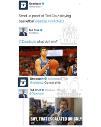 Ballerific Comment Creepin -- 🌾👀🌾 deadspin vs tedcruz commentcreepin: Deadspin  @Deadspin  Send us proof of Ted Cruz playing  basketball deadsp.in/x4dkjk3  Ted Cruz  atedcruz  AVERT  @Deadspin what do I win?  Deadspin  Deadspin 15h v  atedcruz Go eat shit  Ted Cruz  ated cruz 15  @Deadspin  BOY, THATESCALATED QUICKLY  GIF Ballerific Comment Creepin -- 🌾👀🌾 deadspin vs tedcruz commentcreepin
