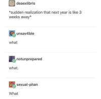 Next, What, and Like: deaexlibris  *sudden realization that next year is like 3  weeks away*  unsav4ble  what  notunprepared  what.  sexual-phan  What What.