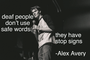 Safe Words: deaf people  don't use  safe words  they have  stop signs  -Alex Avery