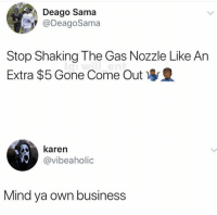 Business, Mind, and Who: Deago Sama  @DeagoSama  Stop Shaking The Gas Nozzle Like An  Extra $5 Gone Come Out  karen  @vibeaholic  Mind ya own business Who be doing this?! https://t.co/CI6FGLC52S