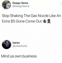 Dank, Business, and Mind: Deago Sama  @DeagoSama  Stop Shaking The Gas Nozzle Like An  Extra $5 Gone Come Out  karen  @vibeaholic  Mind ya own business