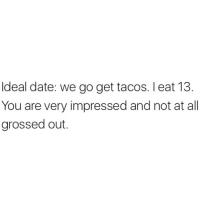 Unless it's Taco Bell... cuz in that case I'm certainly dead.: deal date: we go get tacos. l eat 13  You are very impressed and not at all  grossed out Unless it's Taco Bell... cuz in that case I'm certainly dead.