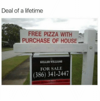Sounds good to me: Deal of a lifetime  FREE PIZZA WITH  PURCHASE OF HOUSE  KELLER WILLIAMS  FOR SALE  (386) 341-2447  esbu Sounds good to me