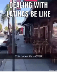 Be Like, Life, and Memes: DEALING  WITH  LATINAS BE LIKE  This dudes life is OVER  mematic.net Repost @mass_monster_pat