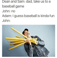 Baseball, Memes, and Olive Garden: Dean and Sam: dad, take us to a  baseball game  John: no  Adam: I guess baseball is kinda fun  John I thought these were breadsticks😂😂😂 i went to Olive Garden the other day and had like 16000 breadsticks