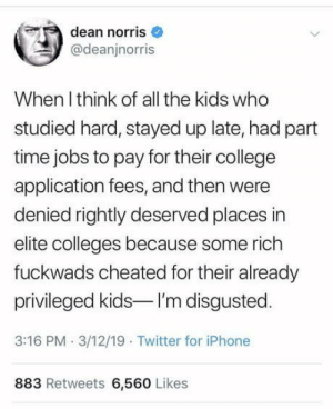 College, Iphone, and Twitter: dean norris  @deanjnorris  When l think of all the kids who  studied hard, stayed up late, had part  time jobs to pay for their college  application fees, and then were  denied rightly deserved places in  elite colleges because some rich  fuckwads cheated for their already  privileged kids I'm disgusted  3:16 PM 3/12/19 Twitter for iPhone  883 Retweets 6,560 Likes Hank. His name is Hank.