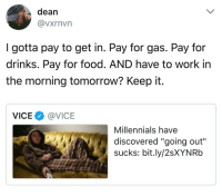 """Food, Millennials, and Work: dean  @vxrnvn  I gotta pay to get in. Pay for gas. Pay for  drinks. Pay for food. AND have to work in  the morning tomorrow? Keep it.  VICE@VICE  Millennials have  discovered """"aoing out'""""  sucks: bit.ly/2sXYNRb Modern problems require modern solutions"""