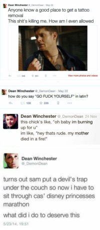"if Dean Winchester used twitter: & Dean Winchester  Demon Dean May 22  Anyone know a good place to get a tattoo  removal  This shit's killing me. How am l even allowed  551  View more photos and videos  348   Dean Winchester  DemonDean May 22  how do you say ""GO FUCKYOURSELF"" in latin?  slr 236  108   Dean Winchester  Demon Dean  24 Nov  this chick's like  oh baby im burning  up for u""  im like, ""hey thats rude. my mother  died in a fire!""   Dean Winchester  DemonDean  turns out sam put a devil's trap  under the couch so now i have to  sit through cas' disney princesses  marathon  what did i do to deserve this  5/23/14, 19:51 if Dean Winchester used twitter"