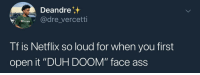 """Ass, Blackpeopletwitter, and Netflix: Deandre  dre vercetti  Tf is Netflix so loud for when you first  open it """"DUH DOOM"""" face ass  ace aSS Shit catches me off guard (via /r/BlackPeopleTwitter)"""