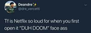 """Ass, Dank, and Memes: Deandre  dre vercetti  Tf is Netflix so loud for when you first  open it """"DUH DOOM"""" face ass  ace aSS Shit catches me off guard by rose_valley MORE MEMES"""