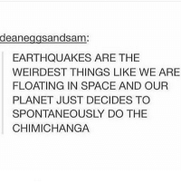 Funny, Memes, and Space: deane  sandsam  EARTHQUAKES ARE THE  WEIRDEST THINGS LIKE WE ARE  FLOATING IN SPACE AND OUR  PLANET JUST DECIDES TO  SPONTANEOUSLY DO THE  CHIMICHANGA clean cleanfunny cleanhilarious cleanposts cleanpictures cleanaccount funny funnyaccount funnypictures funnyposts funnyclean funnyhilarious