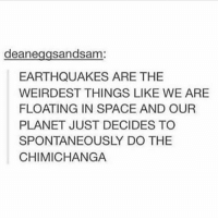 I'm so glad I don't have exams tomorrow: deane  sandsam  EARTHQUAKES ARE THE  WEIRDEST THINGS LIKE WE ARE  FLOATING IN SPACE AND OUR  PLANET JUST DECIDES TO  SPONTANEOUSLY DO THE  CHIMICHANGA I'm so glad I don't have exams tomorrow