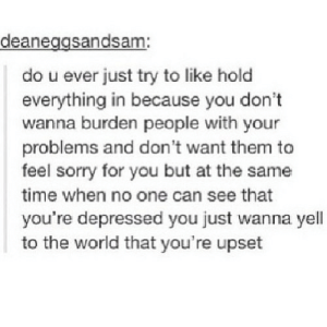 Sorry, Time, and World: deaneggsandsam:  do u ever just try to like hold  everything in because you don't  wanna burden people with your  problems and don 't want them to  feel sorry for you but at the same  time when no one can see that  you're depressed you just wanna yell  to the world that you're upset https://iglovequotes.net/