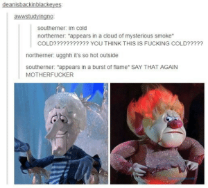 "Accurate.: deanisbackinblackeyes  awwstudyingno  southerner: im cold  northerner: ""appears in a cloud of mysterious smoke  COLD??????????? YOU THINK THIS IS FUCKING COLD?????  northerner: ugghh it's so hot outside  southerner: ""appears in a burst of flame SAY THAT AGAIN  MOTHERFUCKER Accurate."