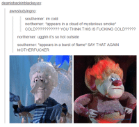 "Im too much via /r/memes https://ift.tt/2zUHNwr: deanisbackinblackeyes  southerner: im cold  northerner: ""appears in a cloud of mysterious smoke  COLD??????????? YOU THINK THIS IS FUCKING COLD?????  northerner: ugghh it's so hot outside  southerner: *appears in a burst of flame* SAY THAT AGAIN  MOTHERFUCKER Im too much via /r/memes https://ift.tt/2zUHNwr"