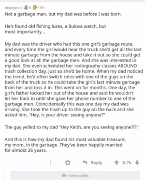 "How the garbage man fell in love: deanjarois 35.5h  Not a garbage man, but my dad was before I was born.  He's found old fishing lures, a Bulova watch, but  most importantly...  My dad was the driver who had this one girl's garbage route,  and every time the girl would hear the truck she'd get all the last  minute garbage from the house and take it out so she could get  a good look at all the garbage men. And she was interested in  my dad. She even scheduled her radiography classes AROUND  trash collection day, just so she'd be home. When my dad noticed  the trend, he'd often switch roles with one of the guys on the  back of the truck so he could take the girl's last minute garbage  from her and toss it in. This went on for months. One day, the  girl's father locked her out of the house and said he wouldn't  let her back in until she gave her phone number to one of the  garbage men. Coincidentally this was one day my dad was  driving. She took the trash up to the guy on the back and she  asked him, ""Hey, is your driver seeing anyone?""  The guy yelled to my dad ""Hey Keith, are you seeing anyone?!?!""  And this is how my dad found his most valuable treasure  my mom, in the garbage. They've been happily married  for almost 26 years  8.7k  Reply  88 more replies How the garbage man fell in love"