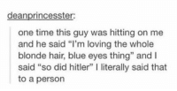 """Memes, Hitler, and 🤖: deanprincesster:  one time this guy was hitting on me  and he said """"I'm loving the whole  blonde hair, blue eyes thing"""" and l  said """"so did hitler"""" l literally said that  to a person SHUTDOWN"""