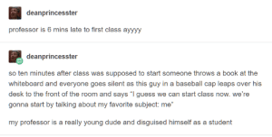 "Baseball, Dude, and Book: deanprincesster  professor is 6 mins late to first class ayyyy  deanprincesster  so ten minutes after class was supposed to start someone throws a book at the  whiteboard and everyone goes silent as this guy in a baseball cap leaps over his  desk to the front of the room and says ""I guess we can start class now. we're  gonna start by talking about my favorite subject: me""  my professor is a really young dude and disguised himself as a student My favorite subject"