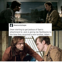 Jealous, Lean, and Memes: deansmixtape  Dean starting to get jealous of Sam's  attachment to Jack is giving me flashbacks to  the time they acquired a new brother, Adam Well I mean Dean is the one with the attachment to Jack now isn't he? 🙃 Ngl I'm a bit miffed that Sam and Jack have drifted slightly. At the start when Dean wanted him dead, Sam stood in his corner and took care of him. They had a connection, because Sam also had powers that he didn't know how to fully control when he was younger. Sam has always had Jack's back and yet he seems to lean more towards Dean and Cas. I feel as though Sam is a bit left out. Idk maybe it's just me. It's just the way it looks to me, but if you think otherwise then that's fine. It's a controversial topic so obviously people's opinions are going to differ on this - spn spncw spnfans spnfan spnfamily spnfandom supernatural supernaturalcw supernaturalfans supernaturalfan supernaturalfamily supernaturalfandom destiel destielforever j2 brothers winchester akf yana lyf jaredpadalecki littlebrother samwinchester moose jarpad alexandercalvert nephilim jackkline