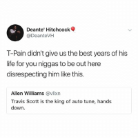 Life, Memes, and T-Pain: Deante' Hitchcock  @DeanteVH  T-Pain didn't give us the best years of his  life for you niggas to be out here  disrespecting him like this.  Allen Williams @vllxn  Travis Scott is the king of auto tune, hands  down. TPain or TravisScott?! 👀🎤🐐 @tpain @travisscott WSHH
