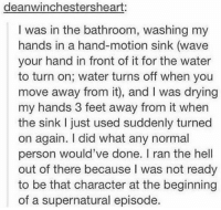 Memes, Waves, and 🤖: deanwinchestersheart:  I was in the bathroom, washing my  hands in a hand-motion sink (wave  your hand in front of it for the water  to turn on; water turns off when you  move away from it), and l was drying  my hands 3 feet away from it when  the sink just used suddenly turned  on again. I did what any normal  person would've done. ran the hell  out of there because was not ready  to be that character at the beginning  of a supernatural episode. HAPPY NEW YEAR!!!! ( i just realised my post that was supposed to be my last post of 2016 was the one i had already posted....like 4 hours ago....)