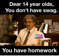 Dear 14 years olds, rvcjinsta: Dear 14 year olds,  You don't have Swag.  RV CJ  WWW. RVCJ.COM  You have homework Dear 14 years olds, rvcjinsta