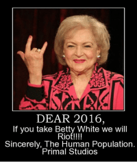 White: DEAR 2016,  If you take Betty White we will  Riot!!!!  Sincerely, The Human Population.  Primal Studios