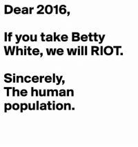 I'm saying, back off! ~ Big Ninja: Dear 2016,  If you take Betty  White, we will RIOT.  Sincerely,  The human  population. I'm saying, back off! ~ Big Ninja