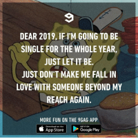 9gag, Dank, and Fall: DEAR 2019, IFI'M GOING TO BE  SINGLE FOR THE WHOLE YEAR,  JUST LET IT BE.  JUST DON'T MAKE ME FALL IN  LOVE WITH SOMEONE BEYOND MY  REACH AGAIN.  MORE FUN ON THE 9GAG APP  Download on the  GET IT ON  App Store  Google Play Not again.