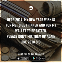 9gag, Google, and Memes: DEAR 2019, MY NEW YEAR WISH IS  FOR ME TO BE THINNER AND FOR MY  WALLET TO BE FATTER  PLEASE DON T MIX THEM UP AGAIN  LIKE 2018 DID.  MORE FUN ON THE 9GAG APP  Download on the  GET IT ON  App Store  Google Play Fingers crossed⠀ newyear newyearnewme wish 9gag