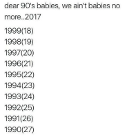 Memes, 1992, and 90's: dear 90's babies, we ain't babies no  more. 2017  1999(18)  1998 (19)  1997 (20)  1996(21)  1995 (22)  1994 (23)  1993 (24)  1992 (25)  1991(26)  1990 (27) 😭😭