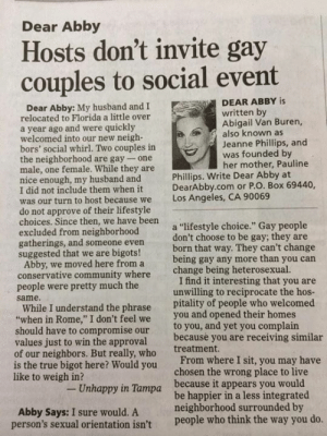 "Great response: Dear Abby  Hosts don't invite gay  couples to social event  DEAR ABBY is  Dear Abby: My husband and I  written by  Abigail Van Buren,  also known as  Jeanne Phillips, and  was founded by  her mother, Pauline  relocated to Florida a little over  a year ago and were quickly  welcomed into our new neigh-  bors' social whirl. Two couples in  the neighborhood are gay- one  male, one female. While they are  nice enough, my husband and  I did not include them when it  was our turn to host be  do not approve of their lifestyle  choices. Since then, we have been  excluded from neighborhood  gatherings, and someone even  suggested that we are bigots!  Phillips. Write Dear Abby at  DearAbby.com or P.O. Box 69440,  Los Angeles, CA 90069  cause we  a ""lifestyle choice."" Gay people  don't choose to be gay; they are  born that way. They can't change  being gay any more than you carn  change being heterosexual.  Abby, we moved here from a  conservative community where  people were pretty much the  same.  I find it interesting that you are  unwilling to reciprocate the hos  While I understand the phrase pitality of people who welcomed  when in Rome,"" I don't feel we you and opened their homes  to you, and yet you complain  because you are receiving similar  treatment.  should have to compromise our  values just to win the approval  of our neighbors. But really, who  is the true bigot here? Would you  like to weigh in?  From where I sit, you may have  chosen the wrong place to live  Unhappy in Tampa  because it appears you would  Abby Says: I sure would. A  person's sexual orientation isn't  be happier in a less integrated  neighborhood surrounded by  people who think the way you do Great response"