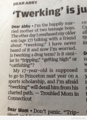 """Troubled Mom: DEAR ABBY  Twerking' is ju  Dear Abby . I'm the happily mar- ce  ried mother of two teenage boys. Cy  The other day I overheard my older all  son (age 17) talking with a friend ti  about """"twerking"""" I have never in  heard of it and now I'm worried.  Is twerking a drug term? Is it simi- D  lar to """"tripping,' """"getting high"""" or n  """"catfishing""""?  My 17-year-old is supposed n  to go to Princeton next year on a y  sports scholarship, and I'm afraid I  twerking"""" will derail him from his s  charted path. - Troubled Mom in t  Connecticut  Dear Mom Don't panic. """"Trip-  nin ?  LeFunny.net Troubled Mom"""