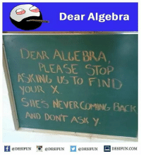 Twitter: BLB247 Snapchat : BELIKEBRO.COM belikebro sarcasm meme Follow @be.like.bro: Dear Algebra  DEAR ALLE BRA  PLEASE STOP  SKING US TO FINI  OUR  SHES NEVER COMING BACK  AND DONT ASK Y  K @DESIFUN 증@DESIFUN  @DESIFUN-DESIFUN.COM Twitter: BLB247 Snapchat : BELIKEBRO.COM belikebro sarcasm meme Follow @be.like.bro
