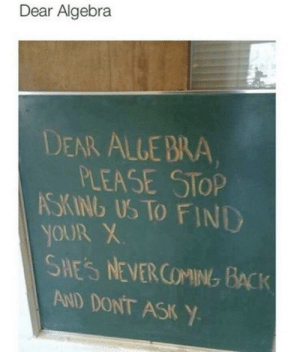 Why study math at all amaright fellas!?: Dear Algebra  EAR ALLEBRA  PLEASE STOP  SKINb Us TO FIND  YOUR X  SHES NEVERCOMING BACK  AND DONT ASK Y Why study math at all amaright fellas!?