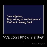😂😂 SkinnyIrish: Dear Algebra,  Stop asking us to find your X  She's not coming back  We don't know Y either  Lanaaa, ifunnymobl 😂😂 SkinnyIrish