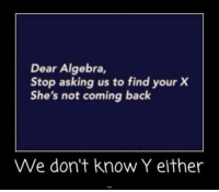 dear algebra: Dear Algebra,  Stop asking us to find your X  She's not coming back  We don't know Y either